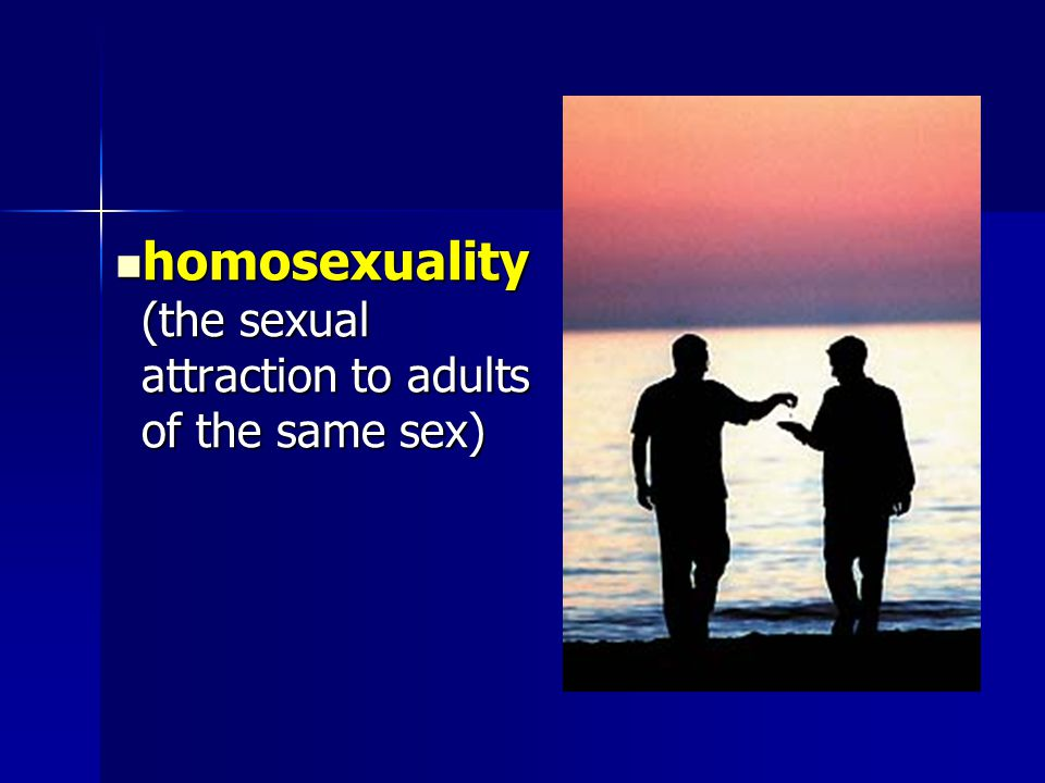 homosexuality (the sexual attraction to adults of the same sex)