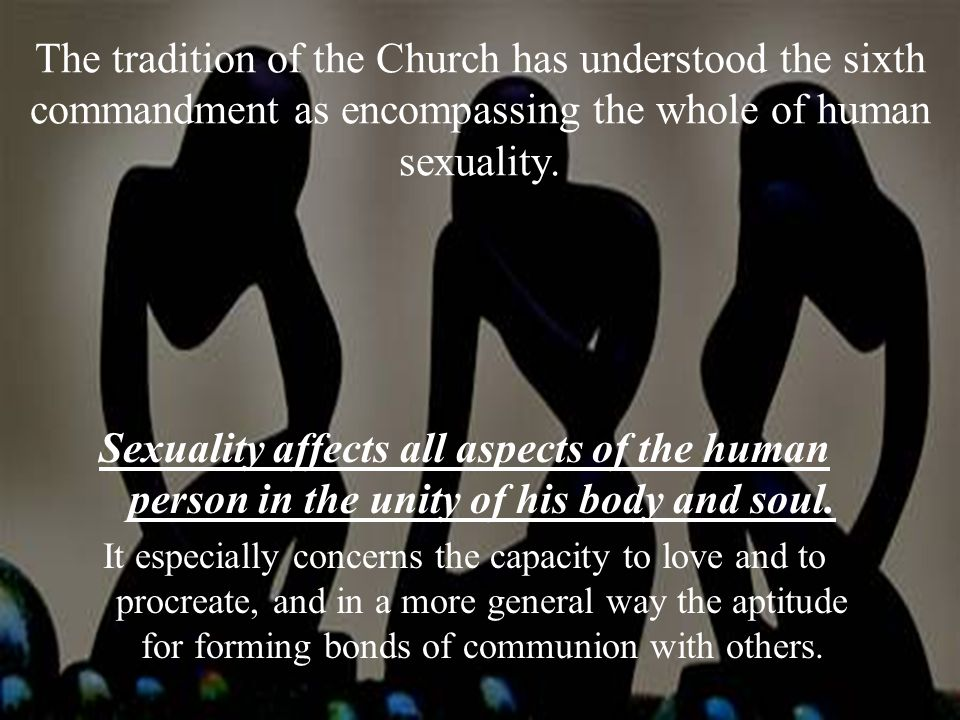 The tradition of the Church has understood the sixth commandment as encompassing the whole of human sexuality.