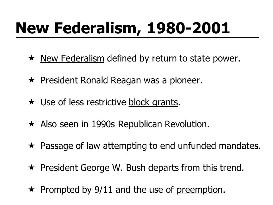 New Federalism, 1980-2001 New Federalism defined by return to state power. President Ronald Reagan was a pioneer.
