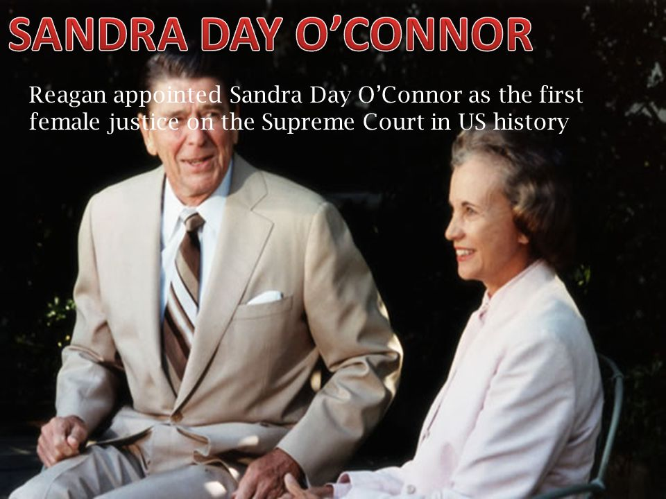 SANDRA DAY O'CONNOR Reagan appointed Sandra Day O'Connor as the first female justice on the Supreme Court in US history.