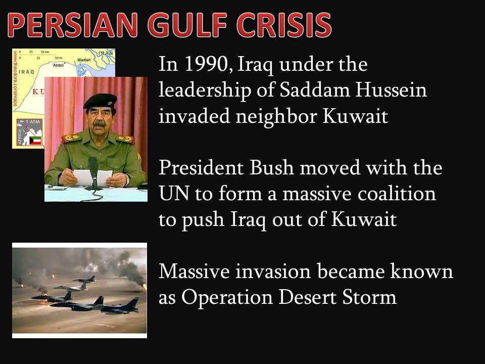 PERSIAN GULF CRISIS In 1990, Iraq under the leadership of Saddam Hussein invaded neighbor Kuwait.