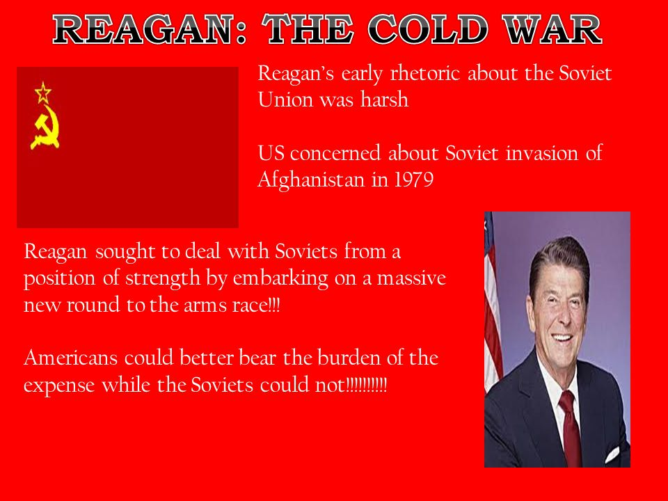 REAGAN: THE COLD WAR Reagan's early rhetoric about the Soviet Union was harsh. US concerned about Soviet invasion of Afghanistan in 1979.