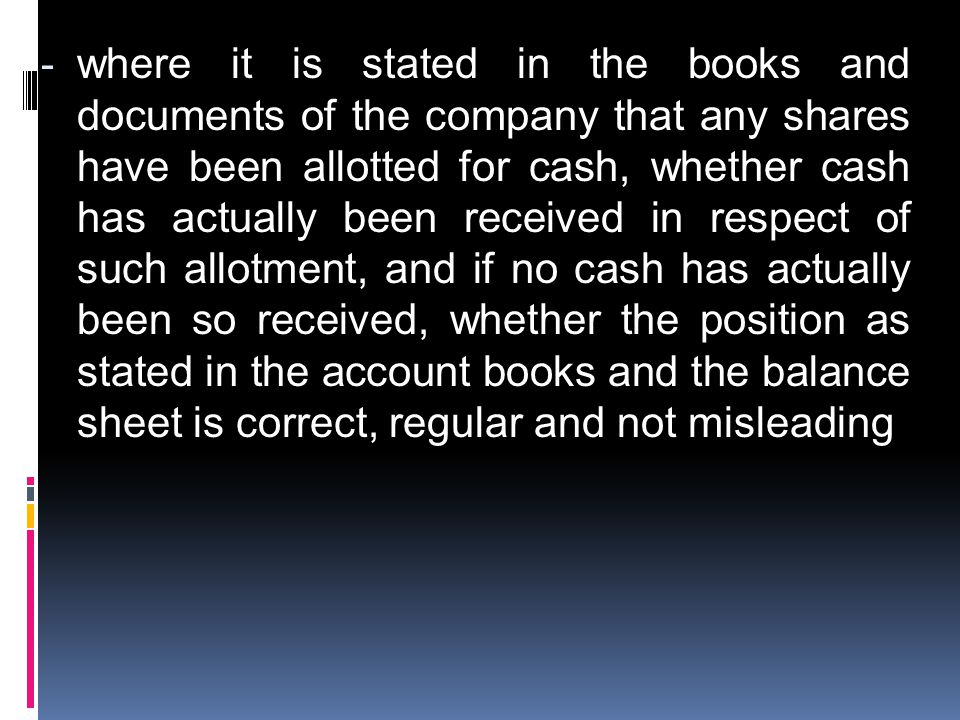 where it is stated in the books and documents of the company that any shares have been allotted for cash, whether cash has actually been received in respect of such allotment, and if no cash has actually been so received, whether the position as stated in the account books and the balance sheet is correct, regular and not misleading