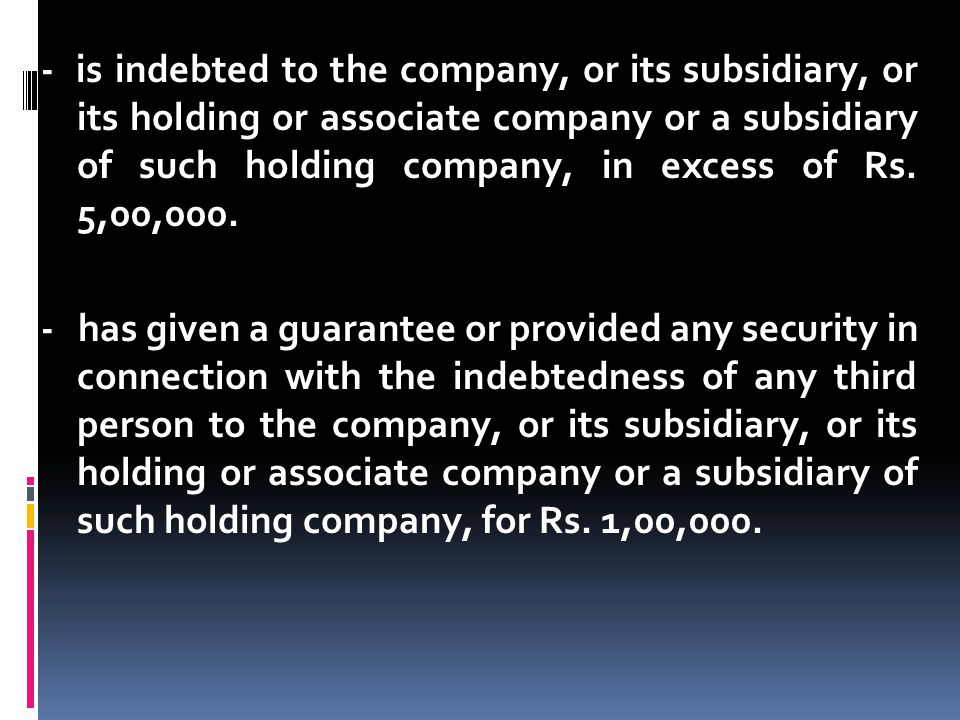 - is indebted to the company, or its subsidiary, or its holding or associate company or a subsidiary of such holding company, in excess of Rs. 5,00,000.