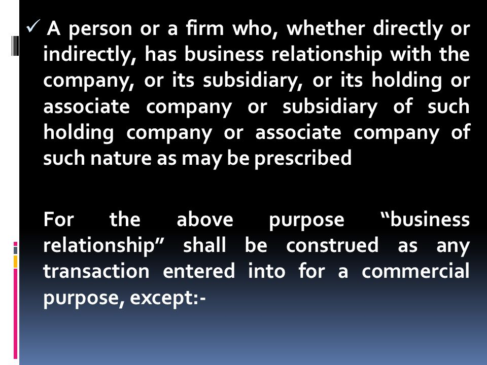 A person or a firm who, whether directly or indirectly, has business relationship with the company, or its subsidiary, or its holding or associate company or subsidiary of such holding company or associate company of such nature as may be prescribed