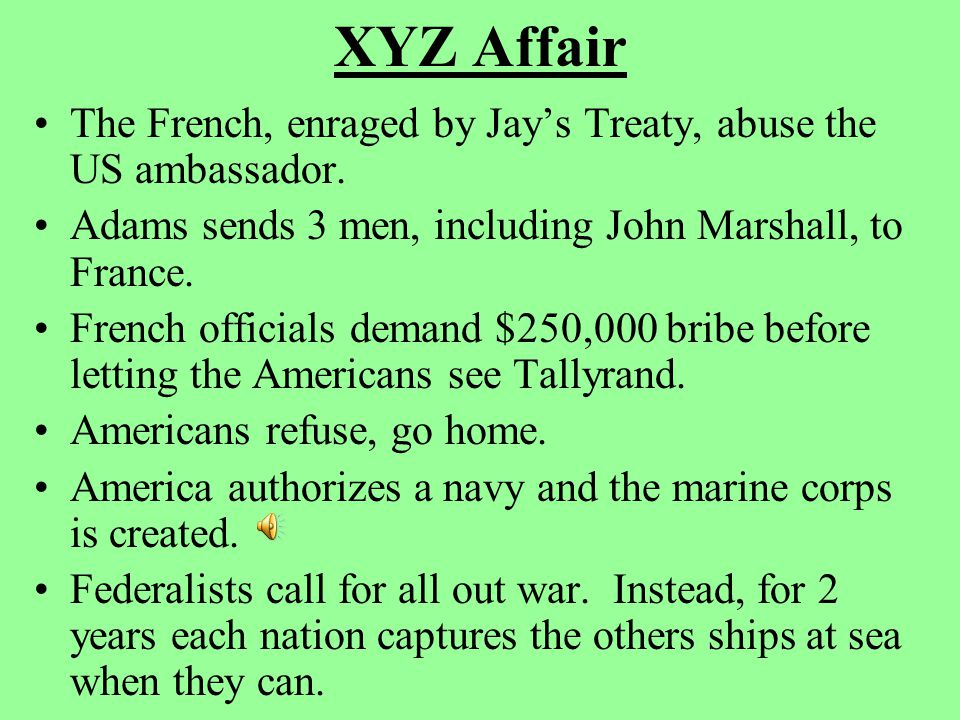 XYZ Affair The French, enraged by Jay's Treaty, abuse the US ambassador. Adams sends 3 men, including John Marshall, to France.
