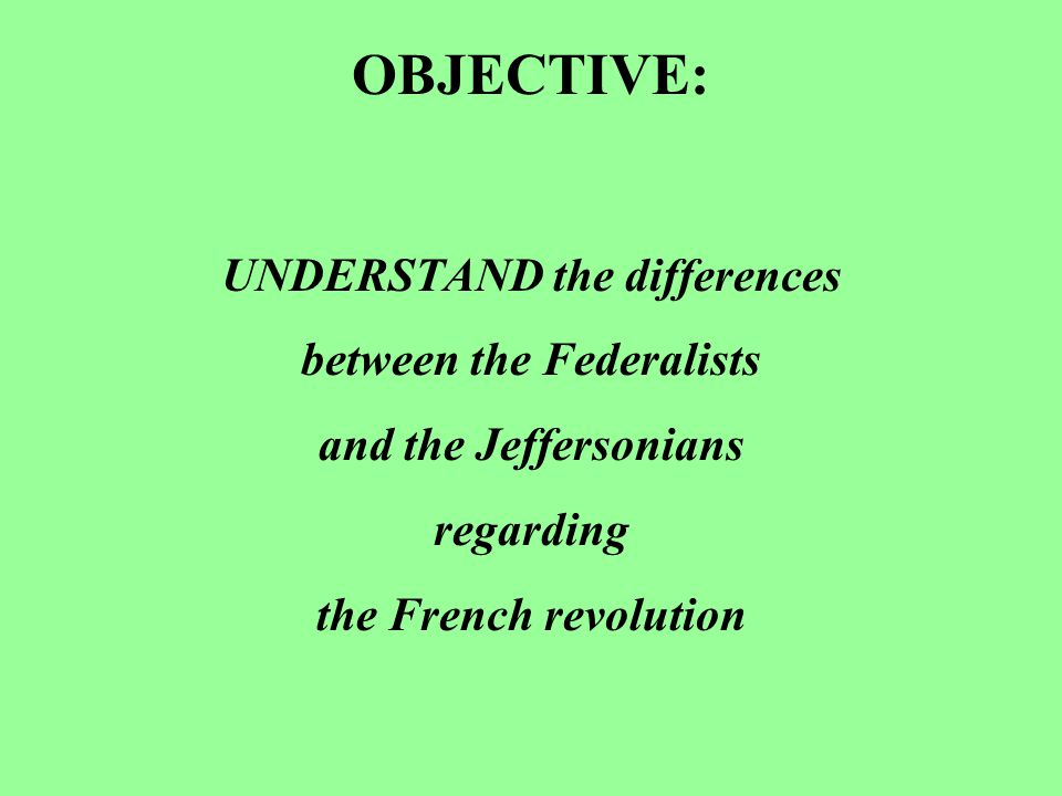 OBJECTIVE: UNDERSTAND the differences between the Federalists and the Jeffersonians regarding the French revolution