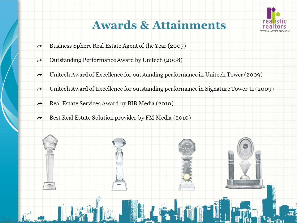 Awards & Attainments ➦ Business Sphere Real Estate Agent of the Year (2007) ➦ Outstanding Performance Award by Unitech (2008)