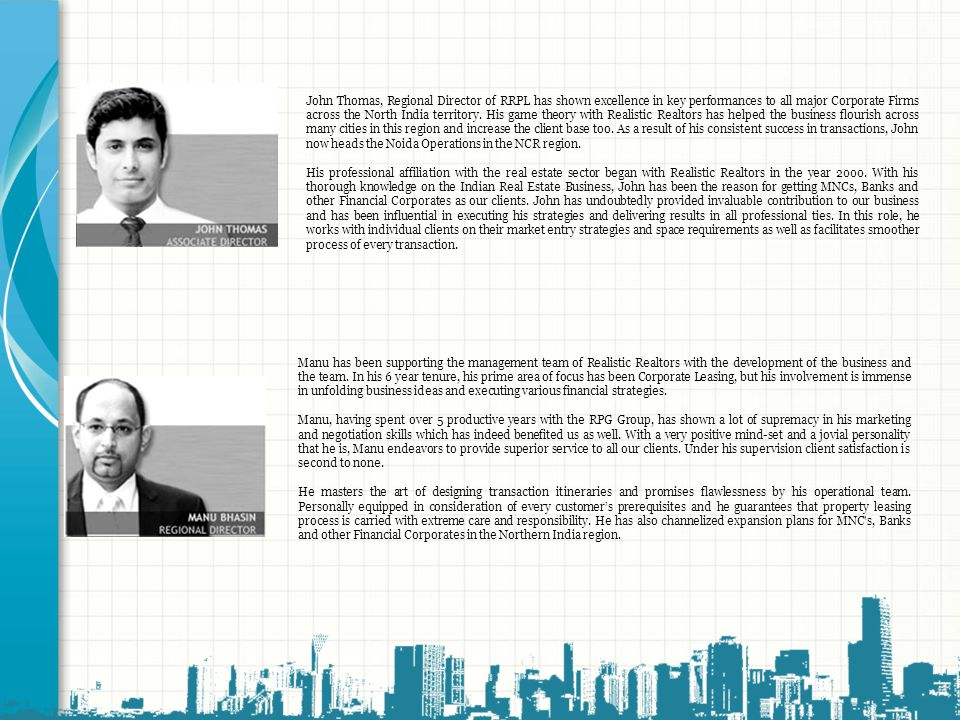 John Thomas, Regional Director of RRPL has shown excellence in key performances to all major Corporate Firms across the North India territory. His game theory with Realistic Realtors has helped the business flourish across many cities in this region and increase the client base too. As a result of his consistent success in transactions, John now heads the Noida Operations in the NCR region.