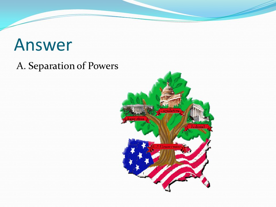 Answer A. Separation of Powers