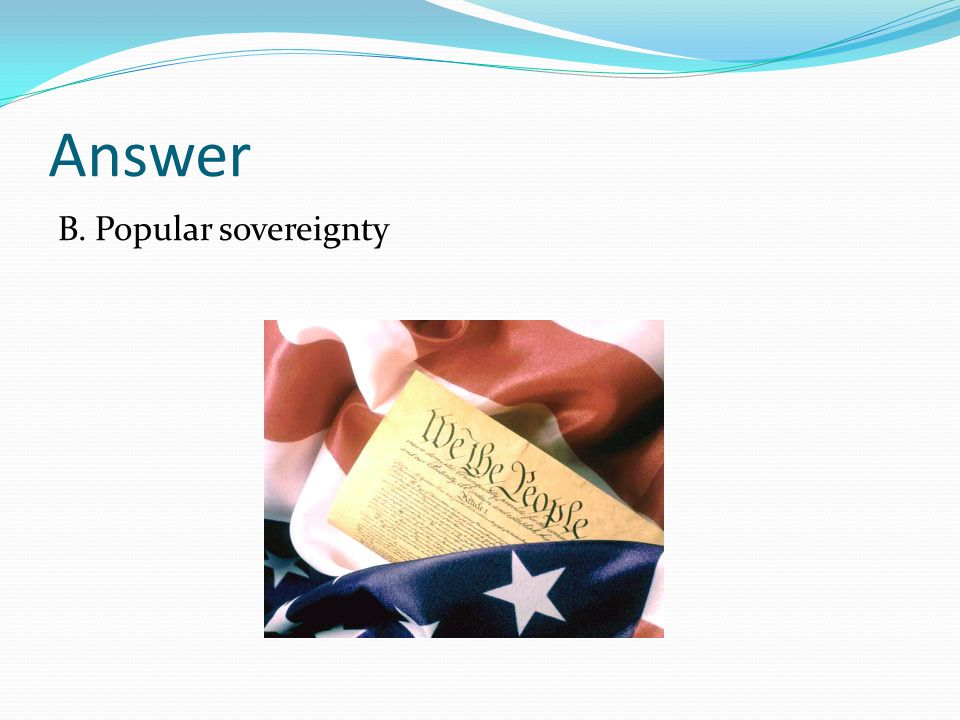 Answer B. Popular sovereignty
