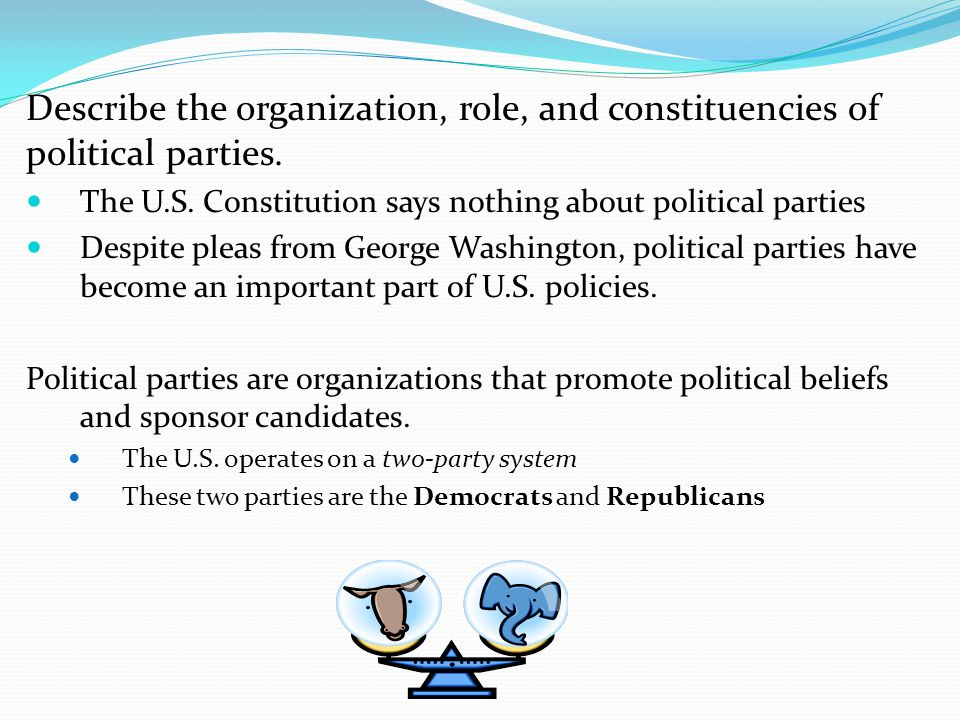 Describe the organization, role, and constituencies of political parties.