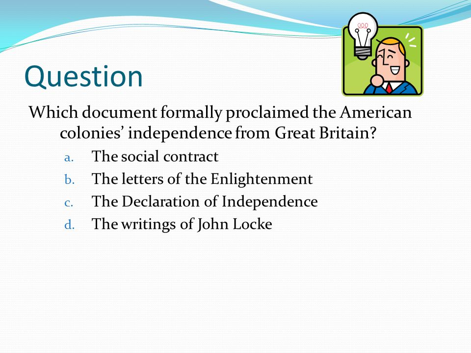 Question Which document formally proclaimed the American colonies' independence from Great Britain