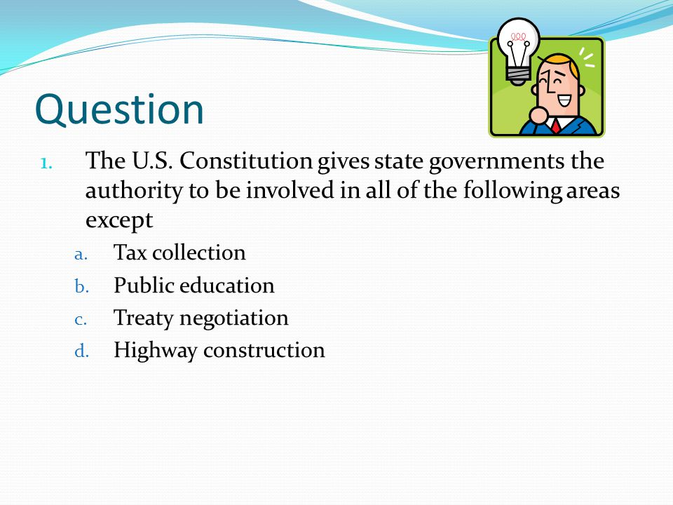 Question The U.S. Constitution gives state governments the authority to be involved in all of the following areas except.