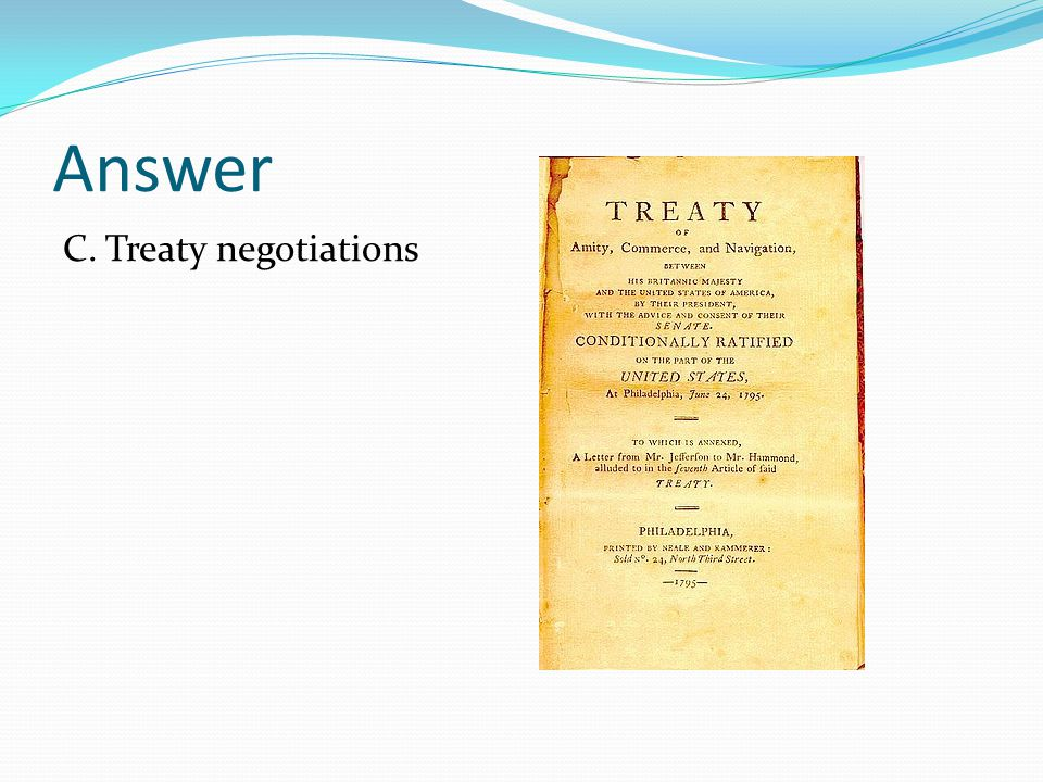 Answer C. Treaty negotiations