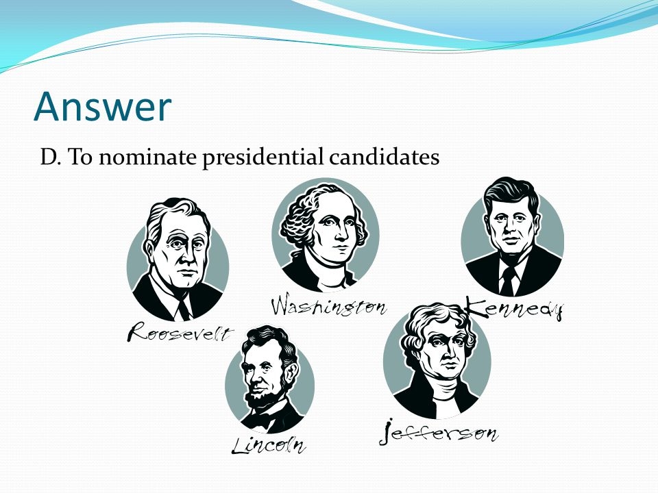 Answer D. To nominate presidential candidates