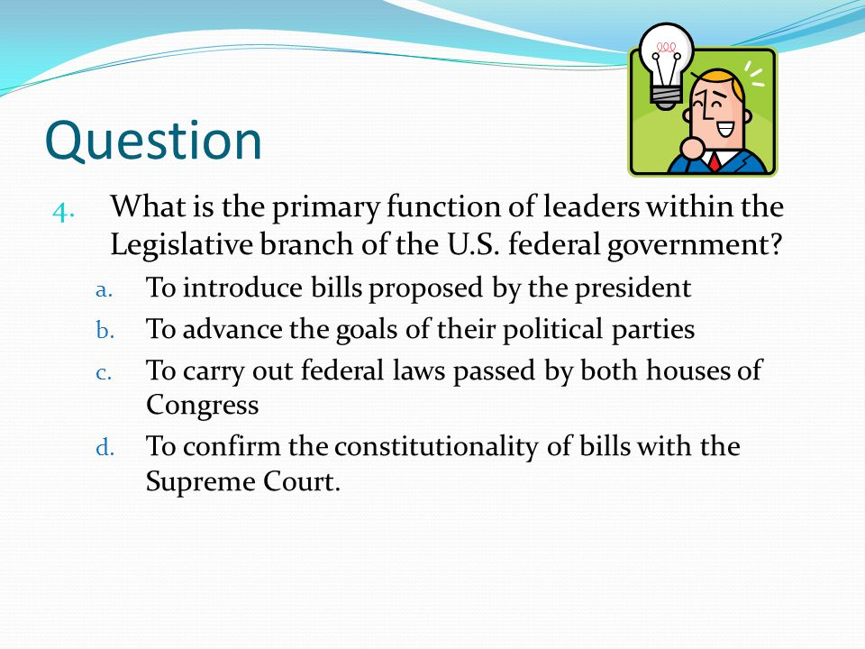 Question What is the primary function of leaders within the Legislative branch of the U.S. federal government