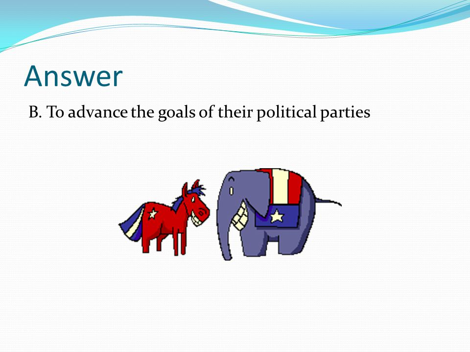 Answer B. To advance the goals of their political parties