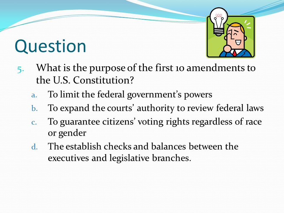 Question What is the purpose of the first 10 amendments to the U.S. Constitution To limit the federal government's powers.