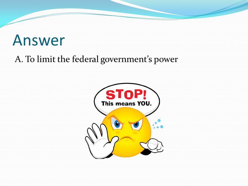 Answer A. To limit the federal government's power