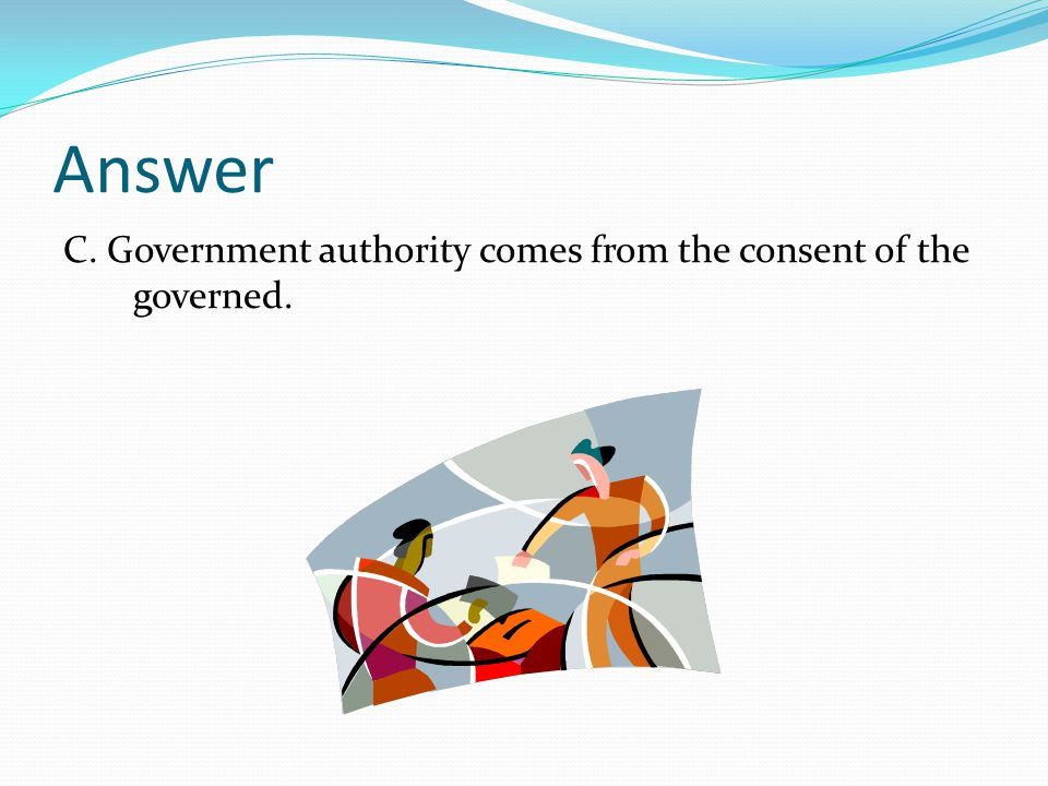 Answer C. Government authority comes from the consent of the governed.
