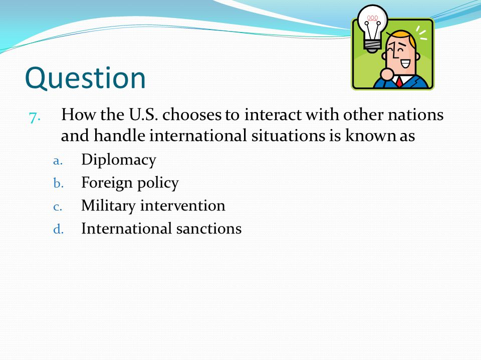 Question How the U.S. chooses to interact with other nations and handle international situations is known as.