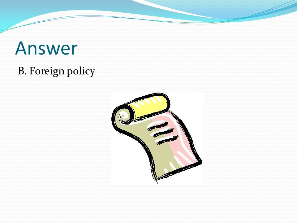 Answer B. Foreign policy
