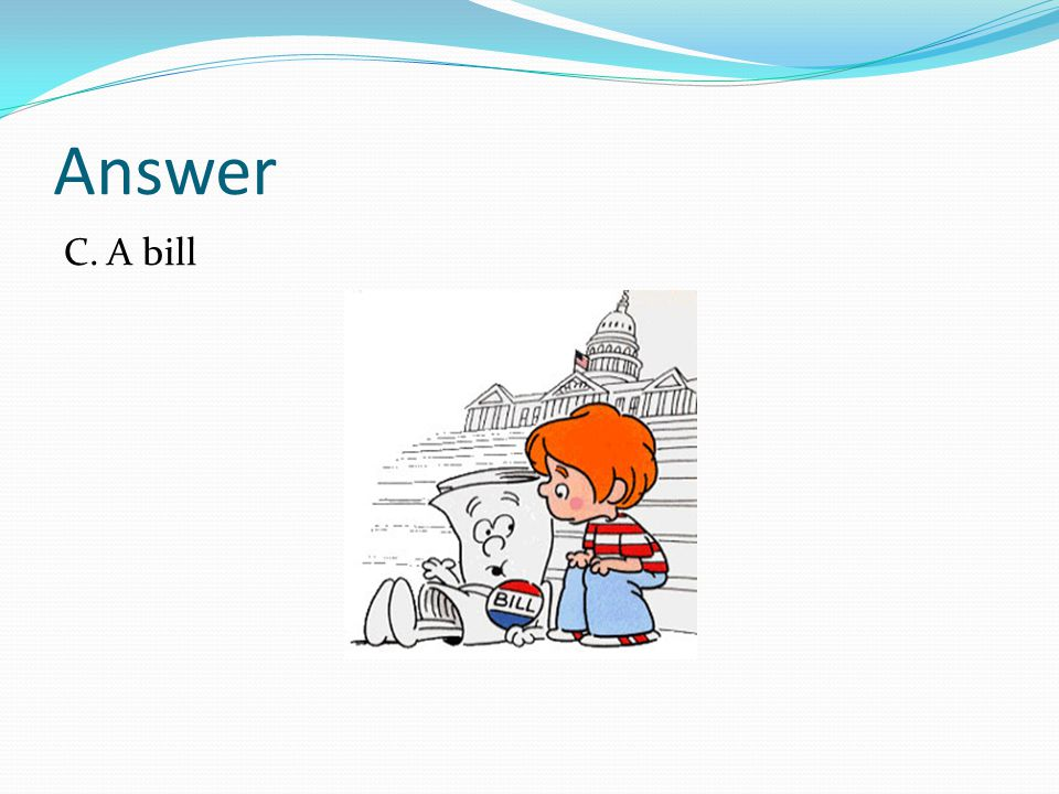 Answer C. A bill