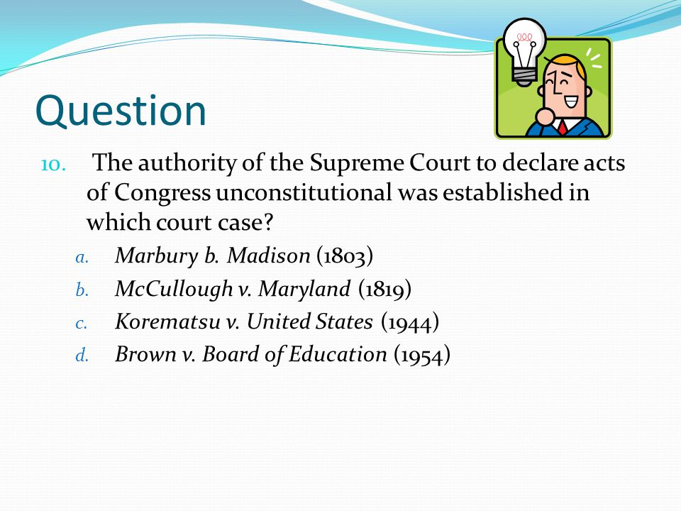 Question The authority of the Supreme Court to declare acts of Congress unconstitutional was established in which court case