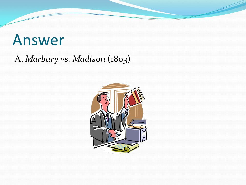 Answer A. Marbury vs. Madison (1803)