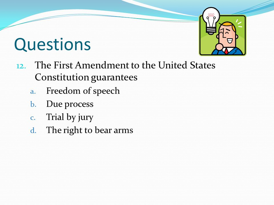 Questions The First Amendment to the United States Constitution guarantees. Freedom of speech. Due process.