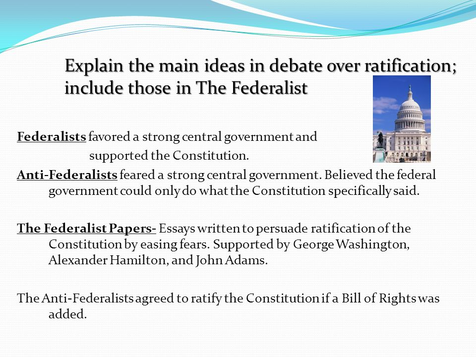 Explain the main ideas in debate over ratification;