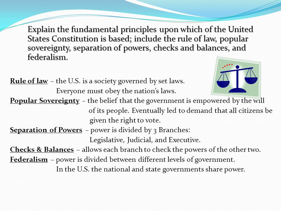 Explain the fundamental principles upon which of the United States Constitution is based; include the rule of law, popular sovereignty, separation of powers, checks and balances, and federalism.