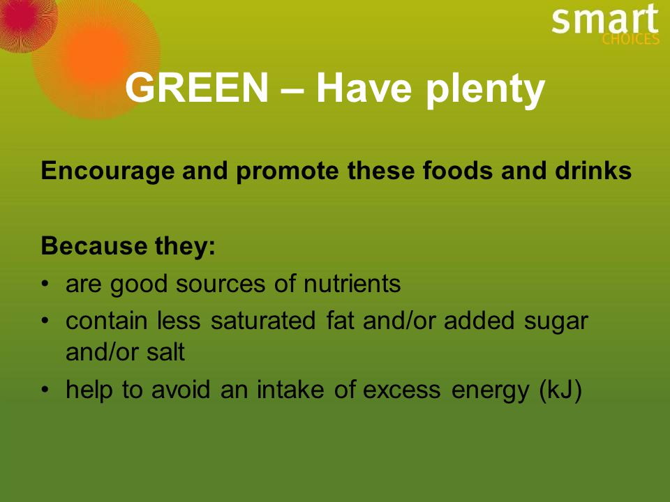 GREEN – Have plenty Encourage and promote these foods and drinks