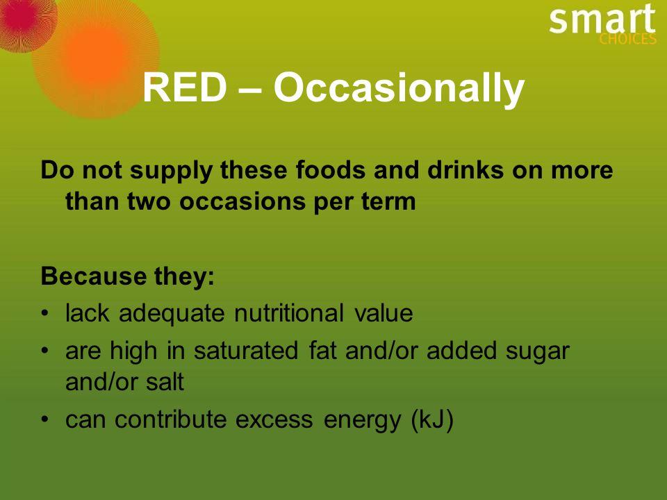 RED – Occasionally Do not supply these foods and drinks on more than two occasions per term. Because they: