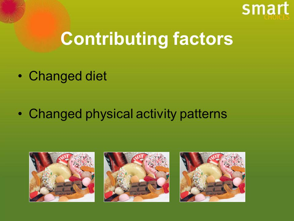 Contributing factors Changed diet Changed physical activity patterns