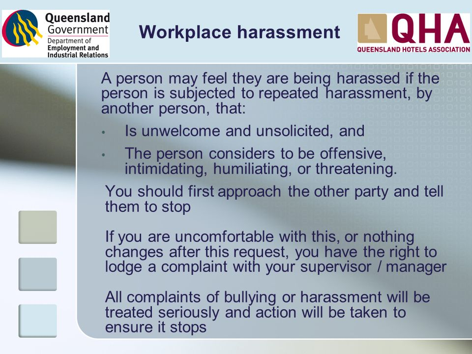 Workplace harassment A person may feel they are being harassed if the person is subjected to repeated harassment, by another person, that: