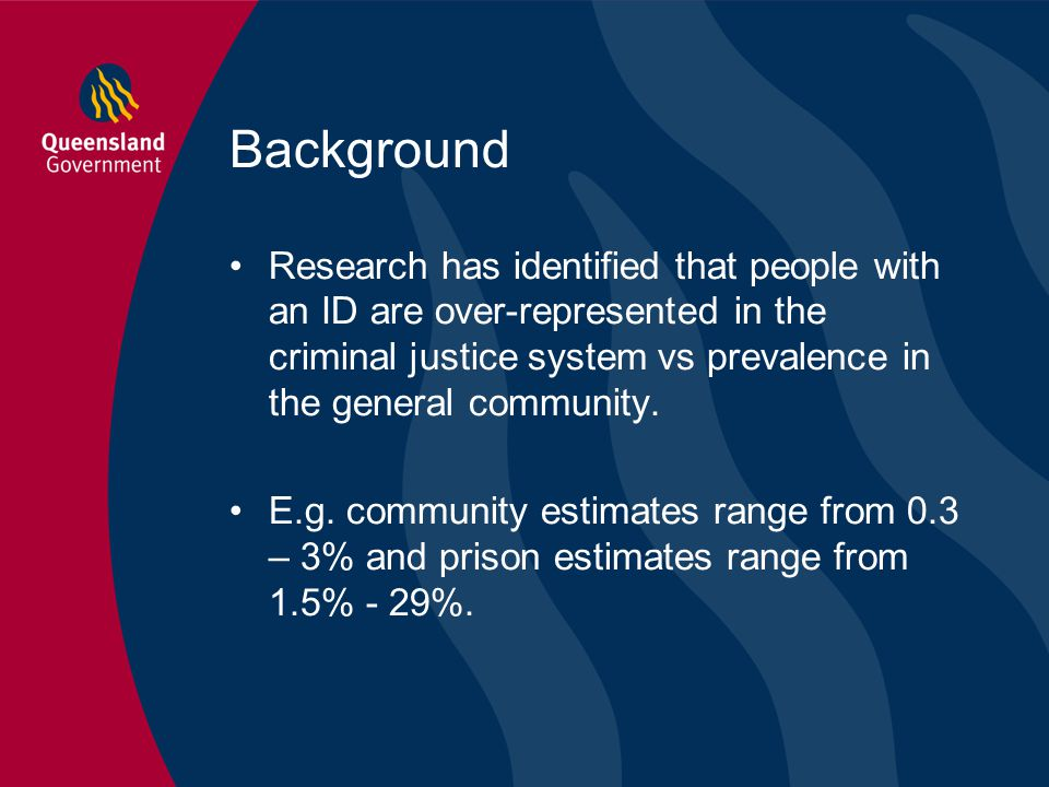 Background Research has identified that people with an ID are over-represented in the criminal justice system vs prevalence in the general community.