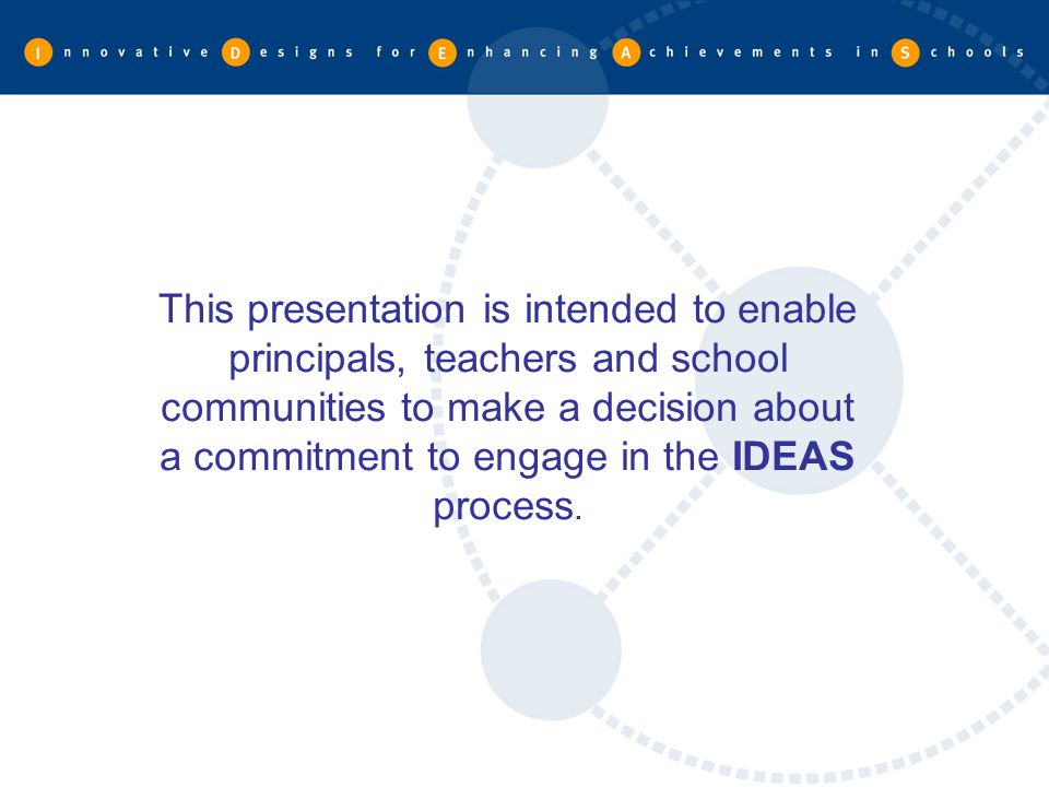 This presentation is intended to enable principals, teachers and school communities to make a decision about a commitment to engage in the IDEAS process.