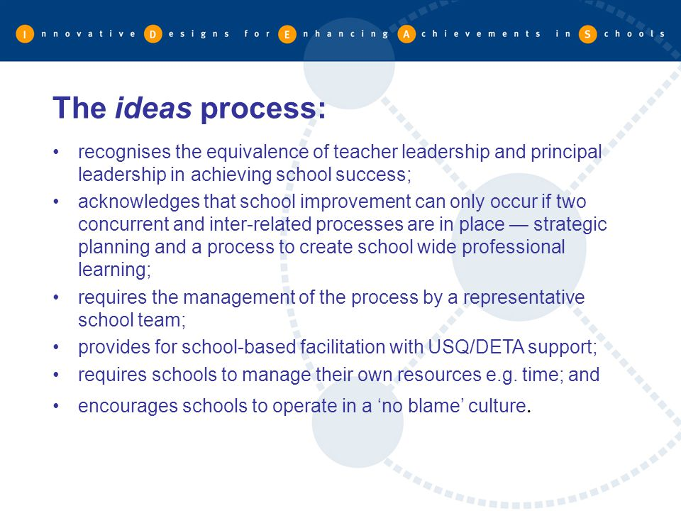 The ideas process: recognises the equivalence of teacher leadership and principal leadership in achieving school success;