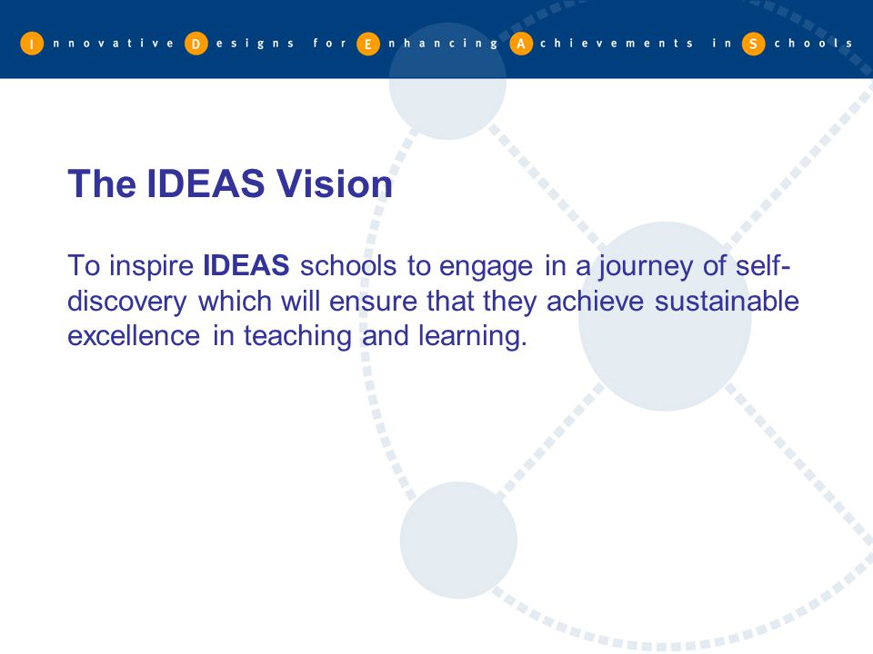 The IDEAS Vision To inspire IDEAS schools to engage in a journey of self-discovery which will ensure that they achieve sustainable excellence in teaching and learning.