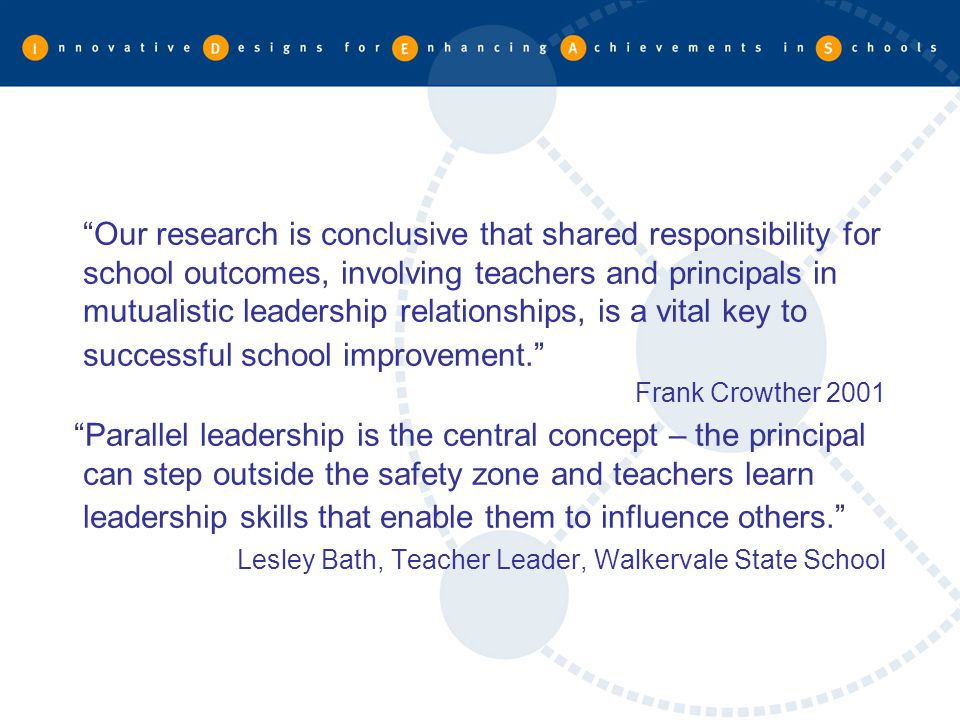 Our research is conclusive that shared responsibility for school outcomes, involving teachers and principals in mutualistic leadership relationships, is a vital key to successful school improvement.