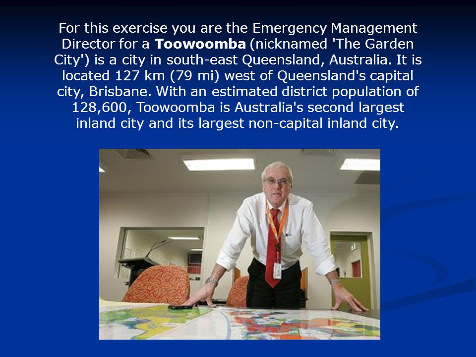 For this exercise you are the Emergency Management Director for a Toowoomba (nicknamed The Garden City ) is a city in south-east Queensland, Australia.