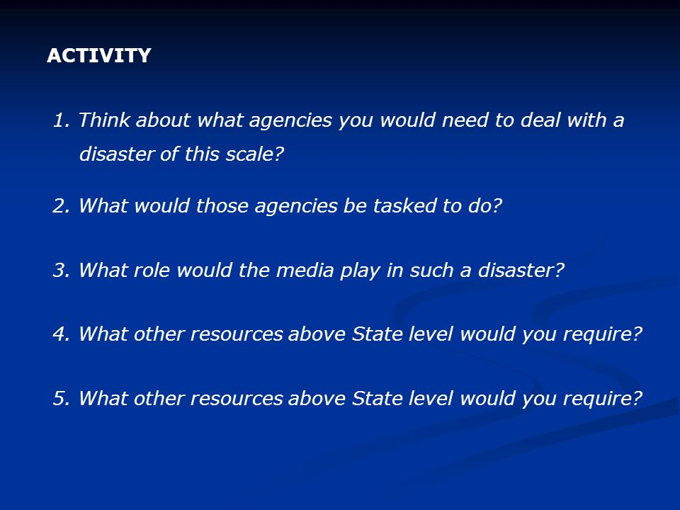 ACTIVITY 1. Think about what agencies you would need to deal with a. disaster of this scale 2. What would those agencies be tasked to do