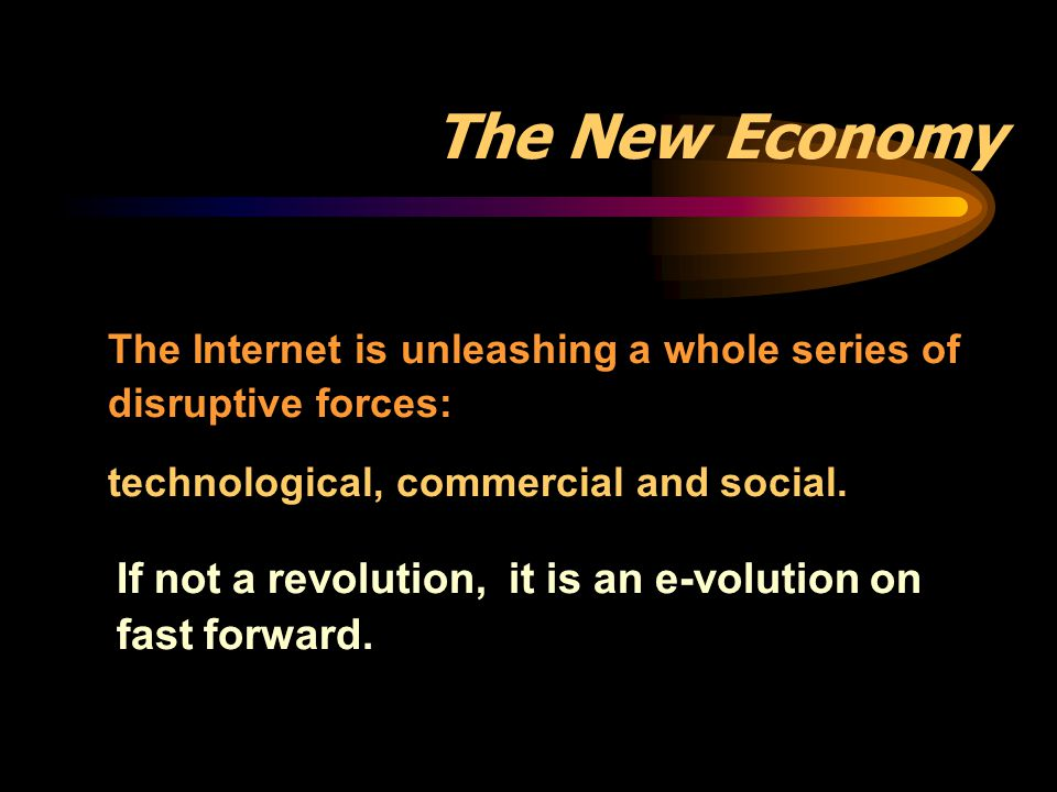 The New Economy The Internet is unleashing a whole series of disruptive forces: technological, commercial and social.