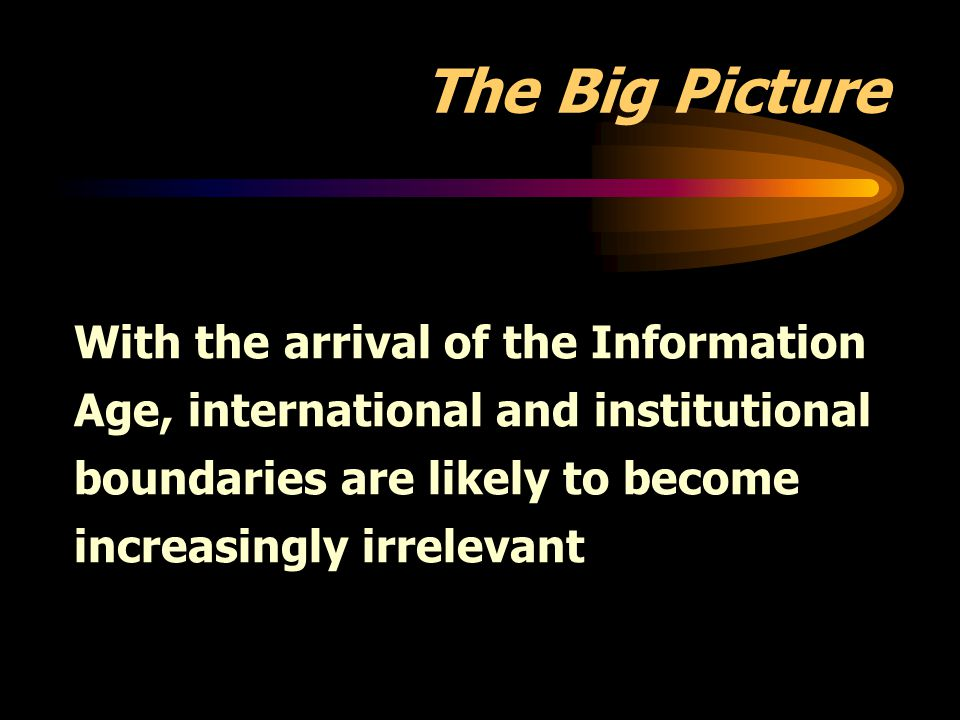 The Big Picture With the arrival of the Information Age, international and institutional boundaries are likely to become increasingly irrelevant.