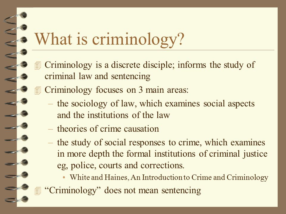 What is criminology Criminology is a discrete disciple; informs the study of criminal law and sentencing.