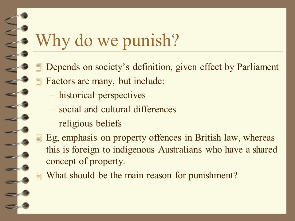 Why do we punish Depends on society's definition, given effect by Parliament. Factors are many, but include: