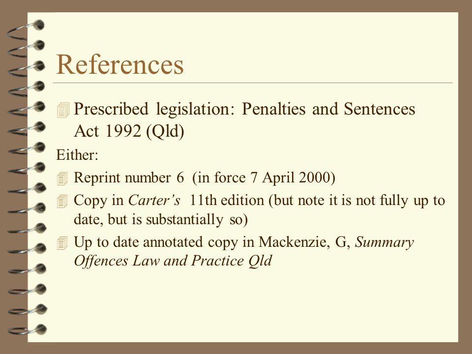 References Prescribed legislation: Penalties and Sentences Act 1992 (Qld) Either: Reprint number 6 (in force 7 April 2000)