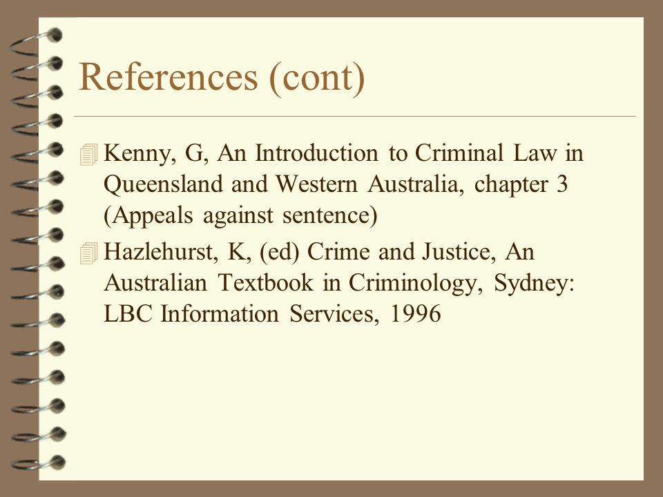 References (cont) Kenny, G, An Introduction to Criminal Law in Queensland and Western Australia, chapter 3 (Appeals against sentence)
